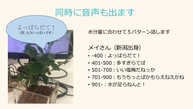 同時に音声も出ます 水分量に合わせて5パターン話します メイさん(新潟出身) • -400:よっぱらだて! • 401-500:多すぎらてば • 501-700:いい塩梅だねっか • 701-900:もうちっとばかもらえねえかね • 901-:...