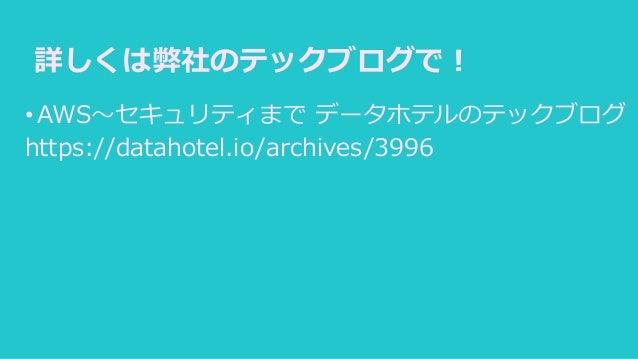 詳しくは弊社のテックブログで! •AWS~セキュリティまで データホテルのテックブログ https://datahotel.io/archives/3996