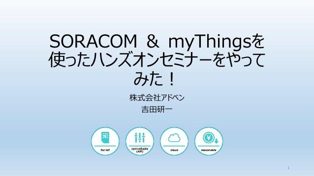 SORACOM & myThingsを 使ったハンズオンセミナーをやって みた! 株式会社アドベン 吉田研一 1
