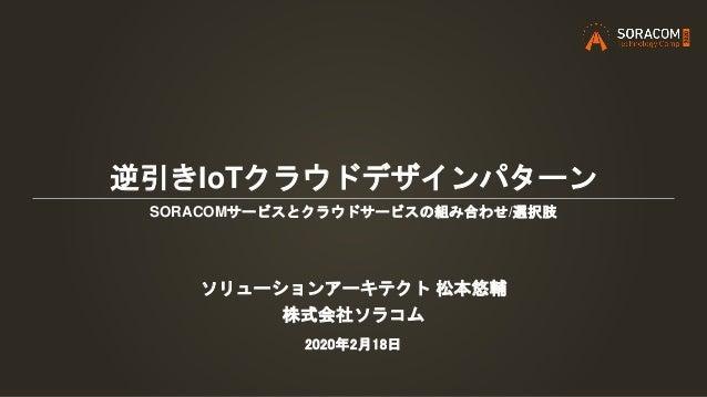 逆引きIoTクラウドデザインパターン SORACOMサービスとクラウドサービスの組み合わせ/選択肢 ソリューションアーキテクト 松本悠輔 株式会社ソラコム 2020年2月18日