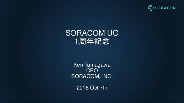 SORACOM UG 1周年記念 Ken Tamagawa CEO SORACOM, INC. 2016 Oct 7th