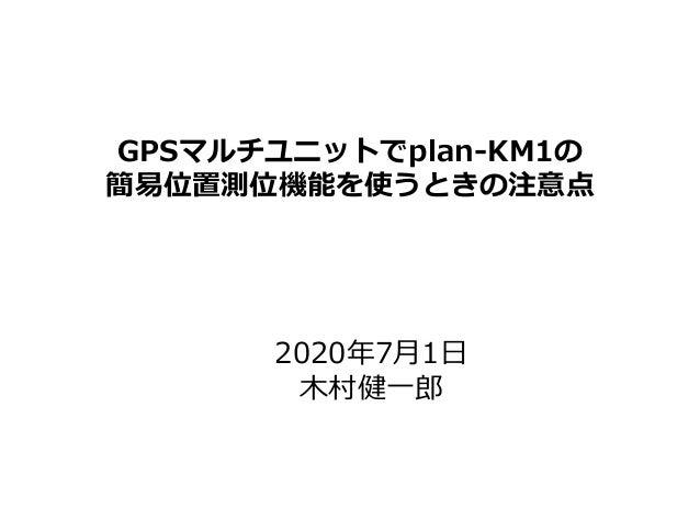 Copyright © 2015-2020 ALTERBOOTH inc. All Rights Reserved. GPSマルチユニットでplan-KM1の 簡易位置測位機能を使うときの注意点 2020年7月1日 木村健一郎