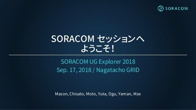 SORACOM セッションへ ようこそ! SORACOM UG Explorer 2018 Sep. 17, 2018 / Nagatacho GRID Mason, Chisato, Moto, Yuta, Ogu, Yaman, Max