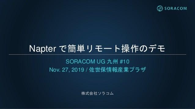 Napter で簡単リモート操作のデモ SORACOM UG 九州 #10 Nov. 27, 2019 / 佐世保情報産業プラザ 株式会社ソラコム