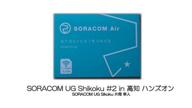 SORACOM UG Shikoku #2 in 高知 ハンズオン SORACOM UG Sikoku 片岡 幸人