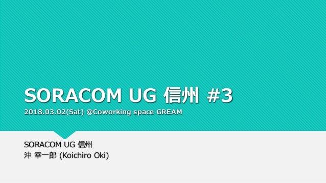 SORACOM UG 信州 #3 2018.03.02(Sat) @Coworking space GREAM SORACOM UG 信州 沖 幸一郎 (Koichiro Oki)