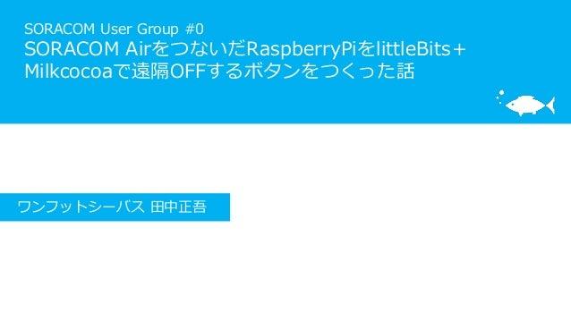 SORACOM User Group #0 SORACOM AirをつないだRaspberryPiをlittleBits+ Milkcocoaで遠隔OFFするボタンをつくった話 ワンフットシーバス 田中正吾