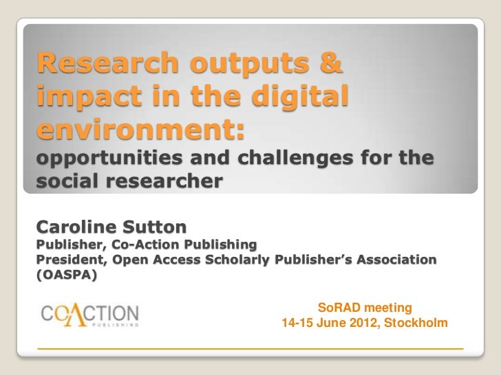 Research outputs &impact in the digitalenvironment:opportunities and challenges for thesocial researcherCaroline SuttonPub...
