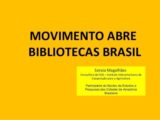 MOVIMENTO ABRE BIBLIOTECAS BRASIL Soraia Magalhães  Consultora do IICA – Instituto Interamericano de Cooperação para a Agr...