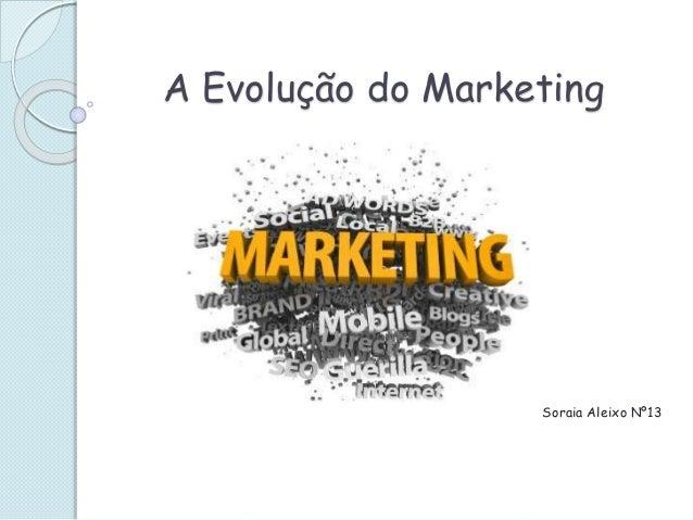 A Evolução do Marketing Soraia Aleixo Nº13