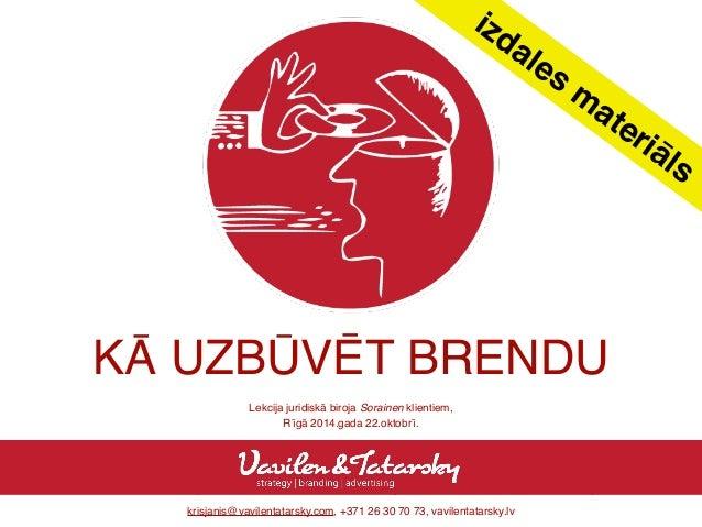 izdales materiāls  KĀ UZBŪVĒT BRENDU  Lekcija juridiskā biroja Sorainen klientiem,  Rīgā 2014.gada 22.oktobrī.  krisjanis@...