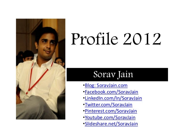 Profile 2012     Sorav Jain •Blog: SoravJain.com •Facebook.com/SoravJain •LinkedIn.com/In/SoravJain •Twitter.com/SoravJain...