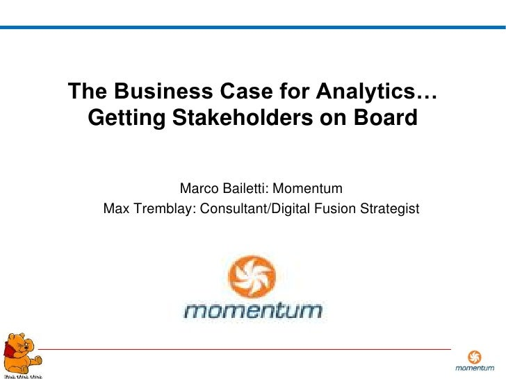 The Business Case for Analytics…  Getting Stakeholders on Board                Marco Bailetti: Momentum    Max Tremblay: C...