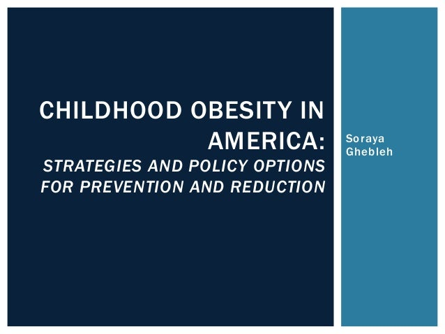 Soraya Ghebleh CHILDHOOD OBESITY IN AMERICA: STRATEGIES AND POLICY OPTIONS FOR PREVENTION AND REDUCTION