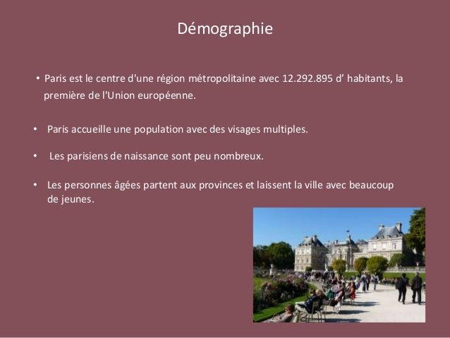 Démographie • Paris est le centre d'une région métropolitaine avec 12.292.895 d' habitants, la première de l'Union europée...