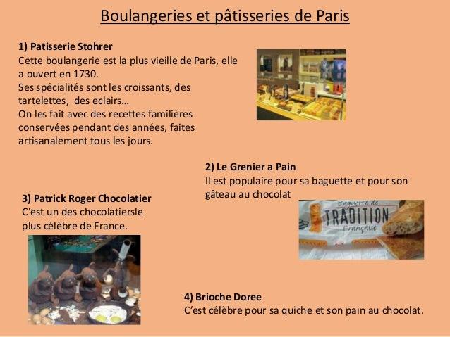 1) Patisserie Stohrer Cette boulangerie est la plus vieille de Paris, elle a ouvert en 1730. Ses spécialités sont les croi...