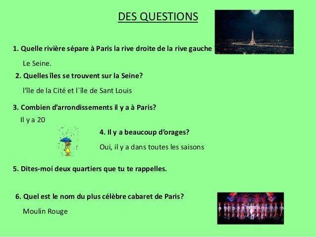 DES QUESTIONS 1. Quelle rivière sépare à Paris la rive droite de la rive gauche ? 2. Quelles îles se trouvent sur la Seine...