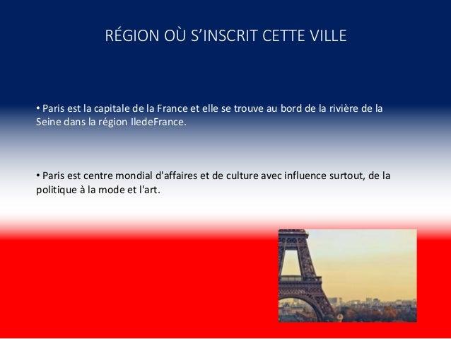 RÉGION OÙ S'INSCRIT CETTE VILLE • Paris est la capitale de la France et elle se trouve au bord de la rivière de la Seine d...