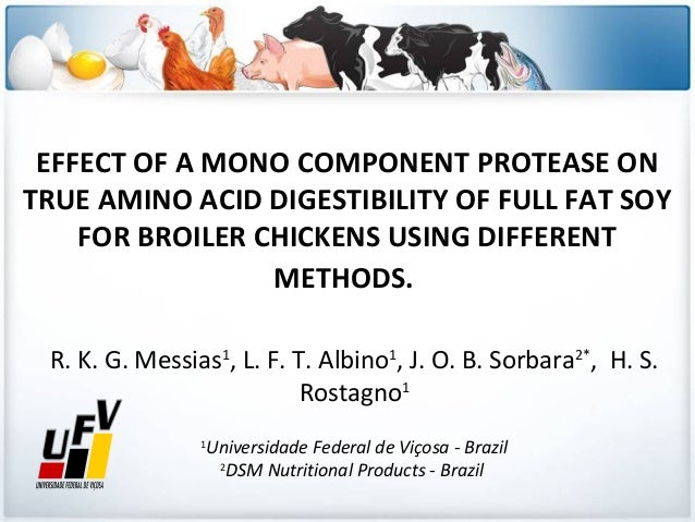 EFFECT OF A MONO COMPONENT PROTEASE ON TRUE AMINO ACID DIGESTIBILITY OF FULL FAT SOY FOR BROILER CHICKENS USING DIFFERENT ...