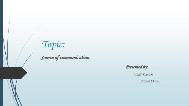 Topic:Source of communicationPresented by:Sohail Danish12024119-120