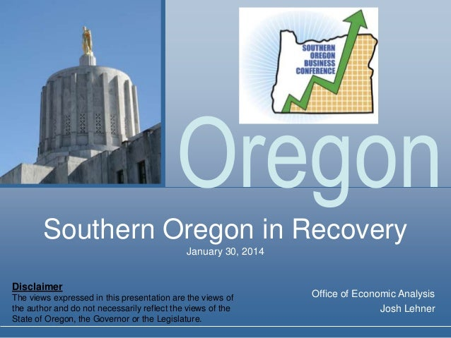 Oregon Southern Oregon in Recovery January 30, 2014  Disclaimer The views expressed in this presentation are the views of ...