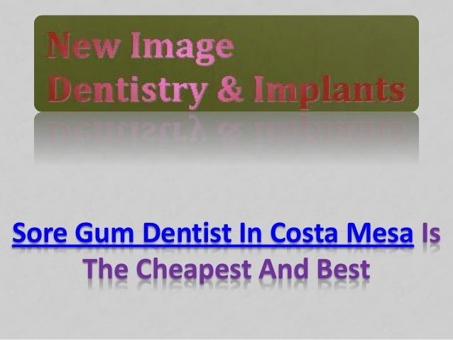 Sore Gum Dentist In Costa Mesa IsThe Cheapest And Best