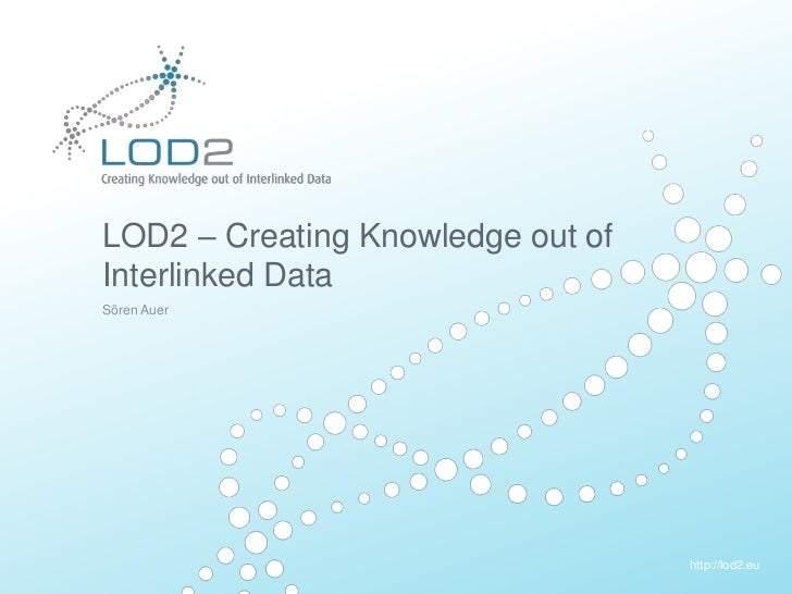 Creating Knowledge out of Interlinked Data       LOD2 – Creating Knowledge out of       Interlinked Data       Sören Auer ...