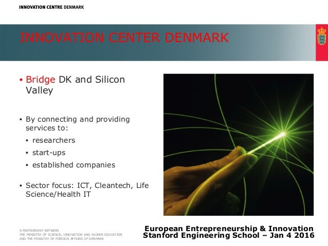INNOVATION CENTER DENMARK •  Bridge DK and Silicon Valley •  By connecting and providing services to: •  researchers •  st...