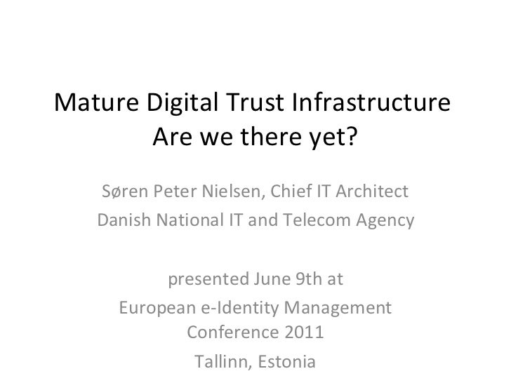 Mature Digital Trust Infrastructure  Are we there yet? Søren Peter Nielsen, Chief IT Architect Danish National IT and Tele...