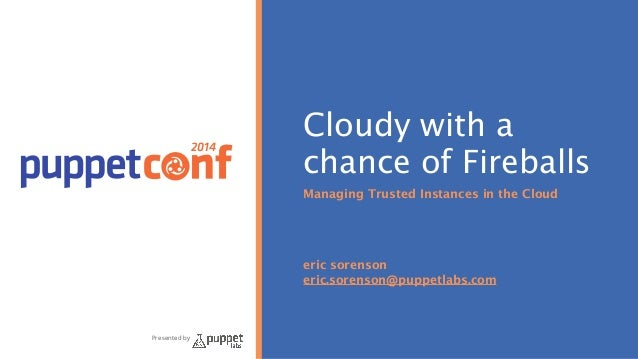 2014 Presented by Cloudy with a chance of Fireballs Managing Trusted Instances in the Cloud ! ! ! ! eric sorenson eric.sor...