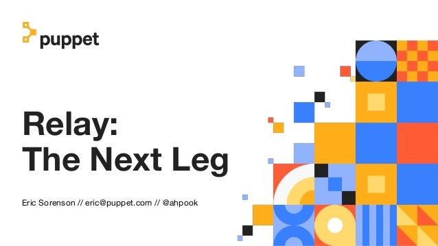 Relay: The Next Leg Eric Sorenson // eric@puppet.com // @ahpook