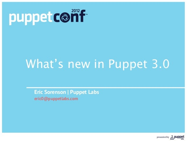 What's new in Puppet 3.0 Eric Sorenson | Puppet Labs eric0@puppetlabs.com                               presented by