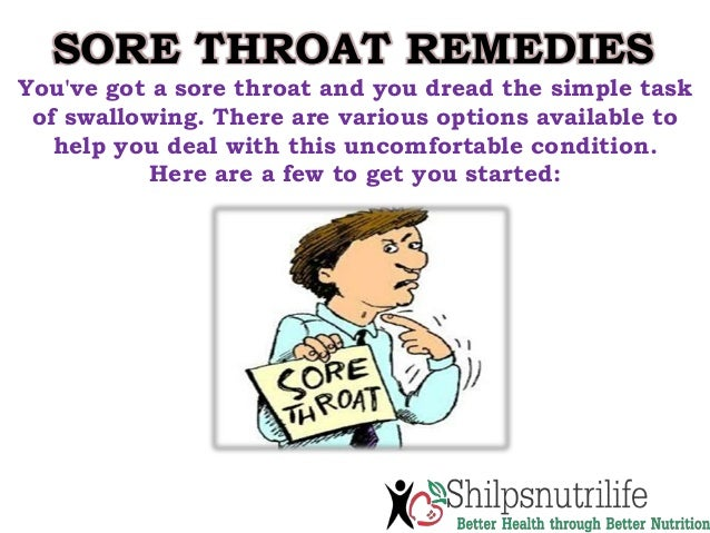 SORE THROAT REMEDIES You've got a sore throat and you dread the simple task of swallowing. There are various options avail...