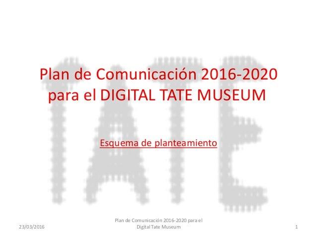 Plan de Comunicación 2016-2020 para el DIGITAL TATE MUSEUM Esquema de planteamiento 23/03/2016 Plan de Comunicación 2016-2...