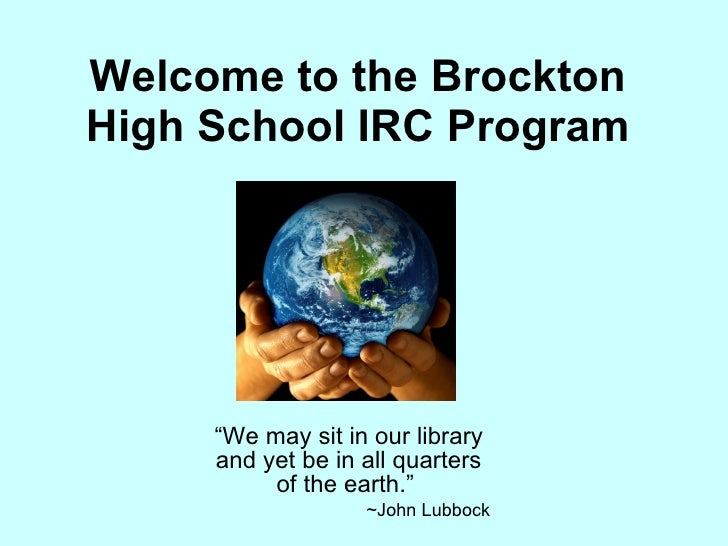 "Welcome to the Brockton High School IRC Program "" We may sit in our library and yet be in all quarters of the earth.""  ~Jo..."