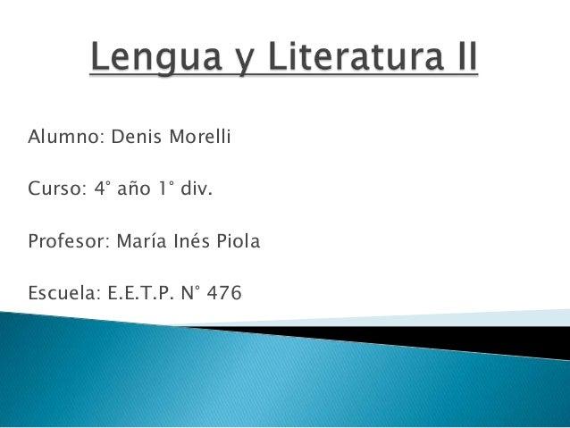 Alumno: Denis MorelliCurso: 4° año 1° div.Profesor: María Inés PiolaEscuela: E.E.T.P. N° 476