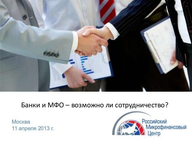 Банки и МФО – возможно ли сотрудничество?Москва11 апреля 2013 г.