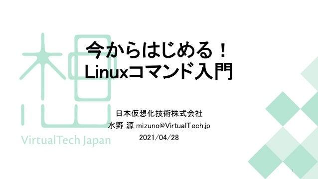今からはじめる! Linuxコマンド入門 日本仮想化技術株式会社 水野 源 mizuno@VirtualTech.jp 2021/04/28 1