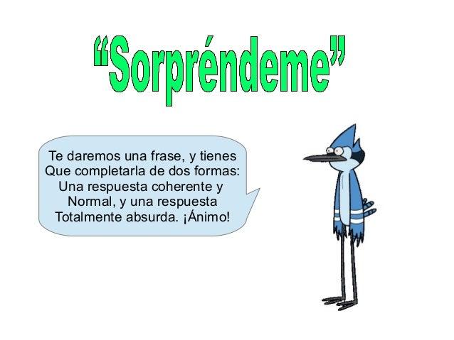 Te daremos una frase, y tienes Que completarla de dos formas: Una respuesta coherente y Normal, y una respuesta Totalmente...