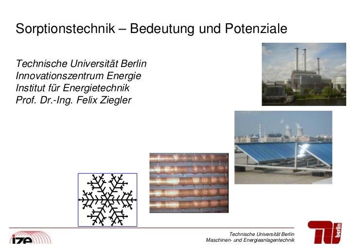 Sorptionstechnik –Bedeutung und PotenzialeTechnische Universität BerlinInnovationszentrum EnergieInstitut für Energietechn...