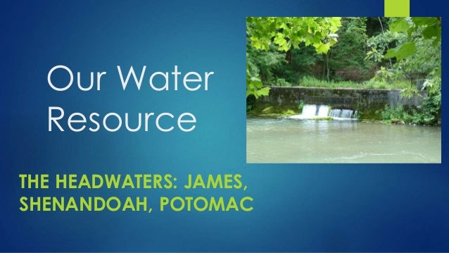 Our Water Resource THE HEADWATERS: JAMES, SHENANDOAH, POTOMAC