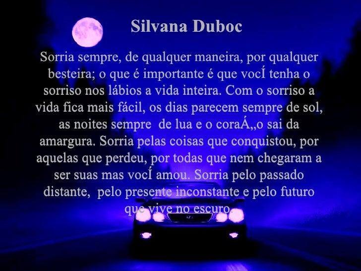 Silvana Duboc Sorria sempre, de qualquer maneira, por qualquer besteira; o que é importante é que você tenha o sorriso nos...