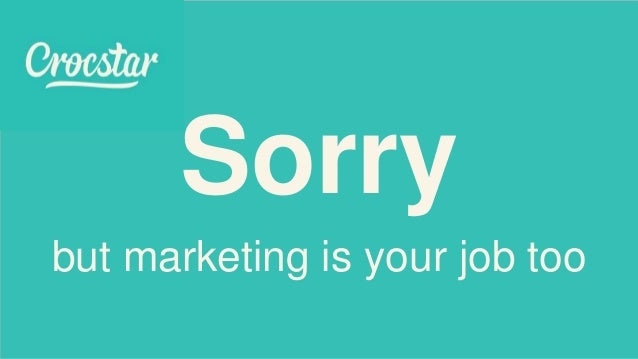 Sorry but marketing is your job too