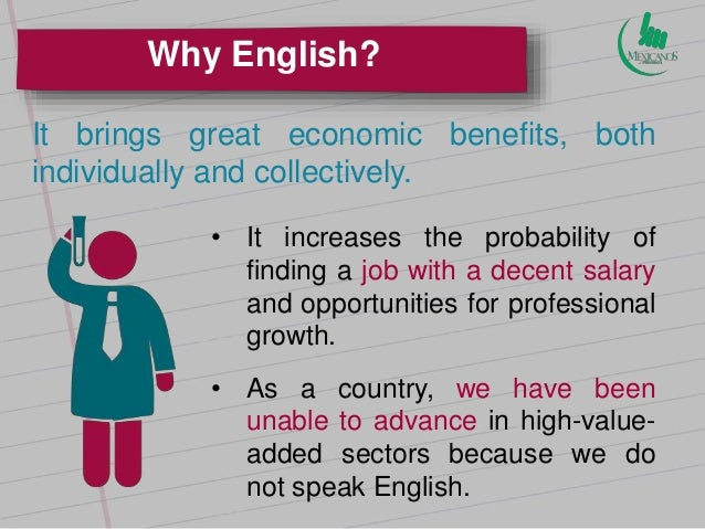 benefit of learning english English is very often the language used for many software programs and for those that are technologically minded and ambitious, the study of english can provide them with useful benefits and knowledge.