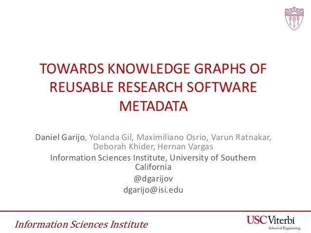 Information Sciences Institute TOWARDS KNOWLEDGE GRAPHS OF REUSABLE RESEARCH SOFTWARE METADATA Daniel Garijo, Yolanda Gil,...