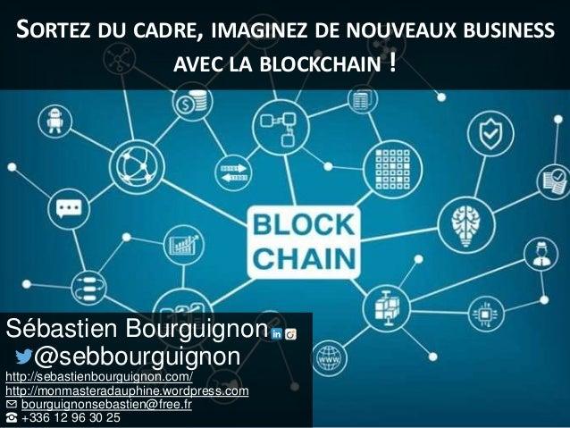 SORTEZ DU CADRE, IMAGINEZ DE NOUVEAUX BUSINESS AVEC LA BLOCKCHAIN ! Sébastien Bourguignon @sebbourguignon http://sebastien...