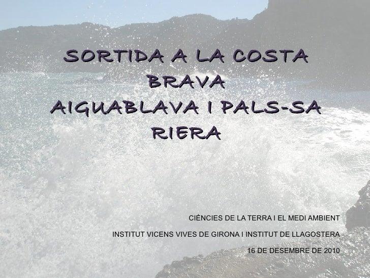 SORTIDA A LA COSTA BRAVAAIGUABLAVA I PALS-SA RIERA<br />CIÈNCIES DE LA TERRA I EL MEDI AMBIENT<br />INSTITUT VICENS VIVES ...