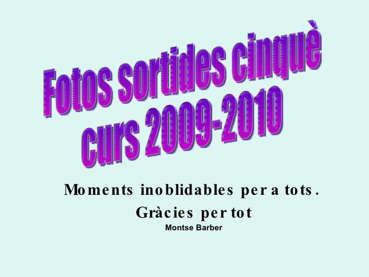 Moments inoblidables per a tots.  Gràcies per tot Montse Barber Fotos sortides cinquè  curs 2009-2010