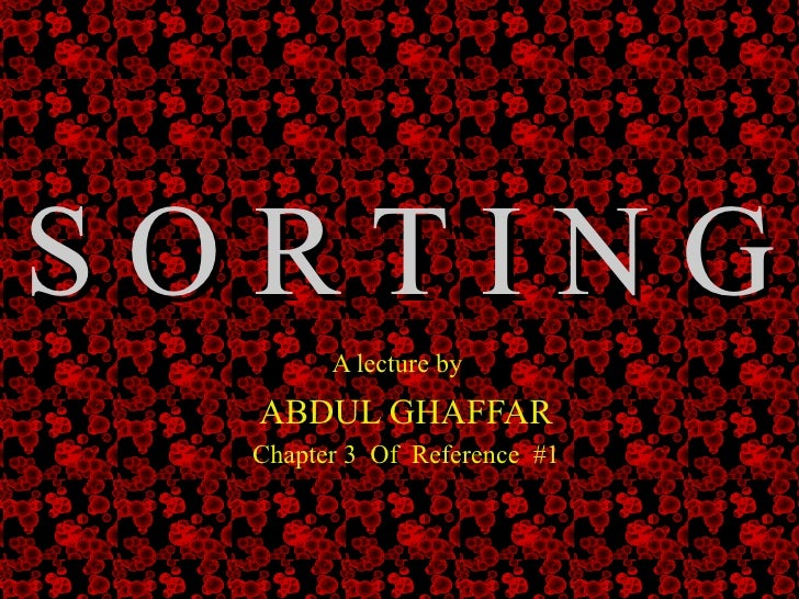 S O R T I N G A lecture by   ABDUL GHAFFAR  Chapter 3  Of  Reference  #1