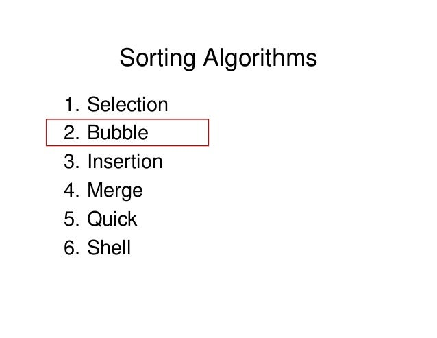 Sorting Algorithms 1. Selection 2. Bubble 3. Insertion 4. Merge 5. Quick 6. Shell